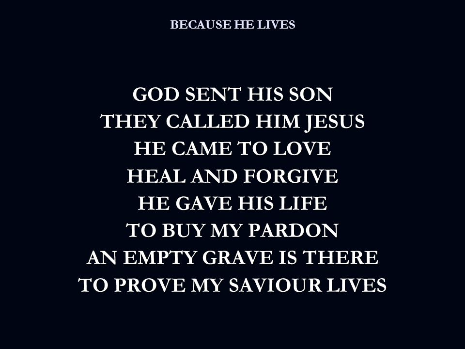 BECAUSE HE LIVES GOD SENT HIS SON THEY CALLED HIM JESUS HE CAME TO LOVE HEAL AND FORGIVE HE GAVE HIS LIFE TO BUY MY PARDON AN EMPTY GRAVE IS THERE TO PROVE MY SAVIOUR LIVES