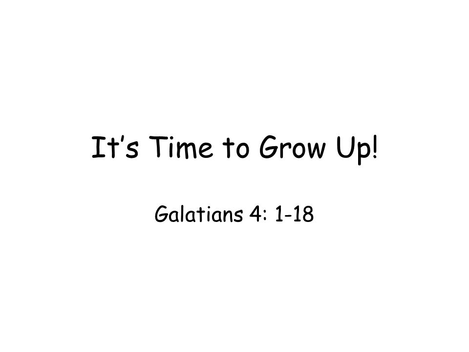 It's Time to Grow Up! Galatians 4: 1-18