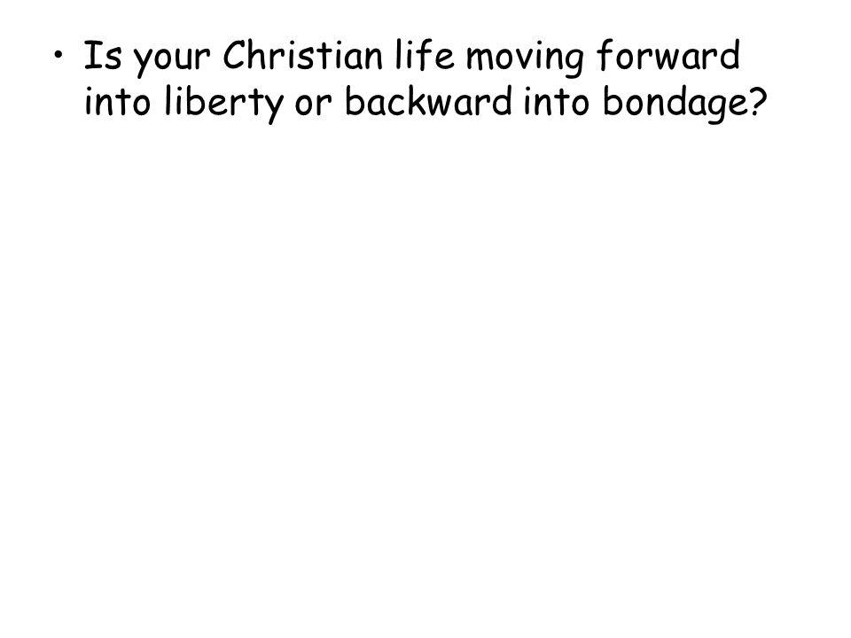 Is your Christian life moving forward into liberty or backward into bondage?