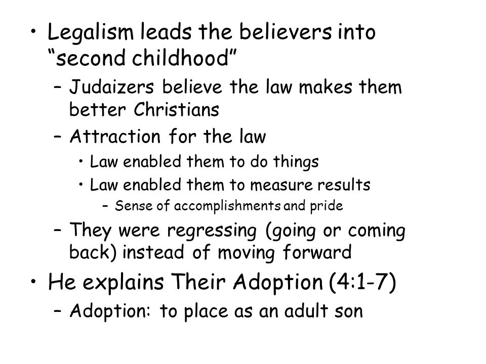 Legalism leads the believers into second childhood –Judaizers believe the law makes them better Christians –Attraction for the law Law enabled them to do things Law enabled them to measure results –Sense of accomplishments and pride –They were regressing (going or coming back) instead of moving forward He explains Their Adoption (4:1-7) –Adoption: to place as an adult son