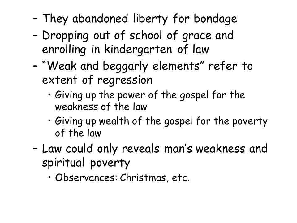 –They abandoned liberty for bondage –Dropping out of school of grace and enrolling in kindergarten of law – Weak and beggarly elements refer to extent of regression Giving up the power of the gospel for the weakness of the law Giving up wealth of the gospel for the poverty of the law –Law could only reveals man's weakness and spiritual poverty Observances: Christmas, etc.