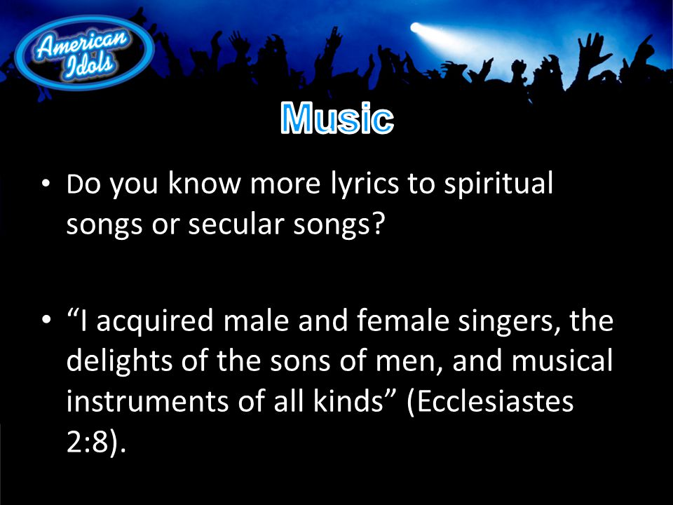 D o you know more lyrics to spiritual songs or secular songs.