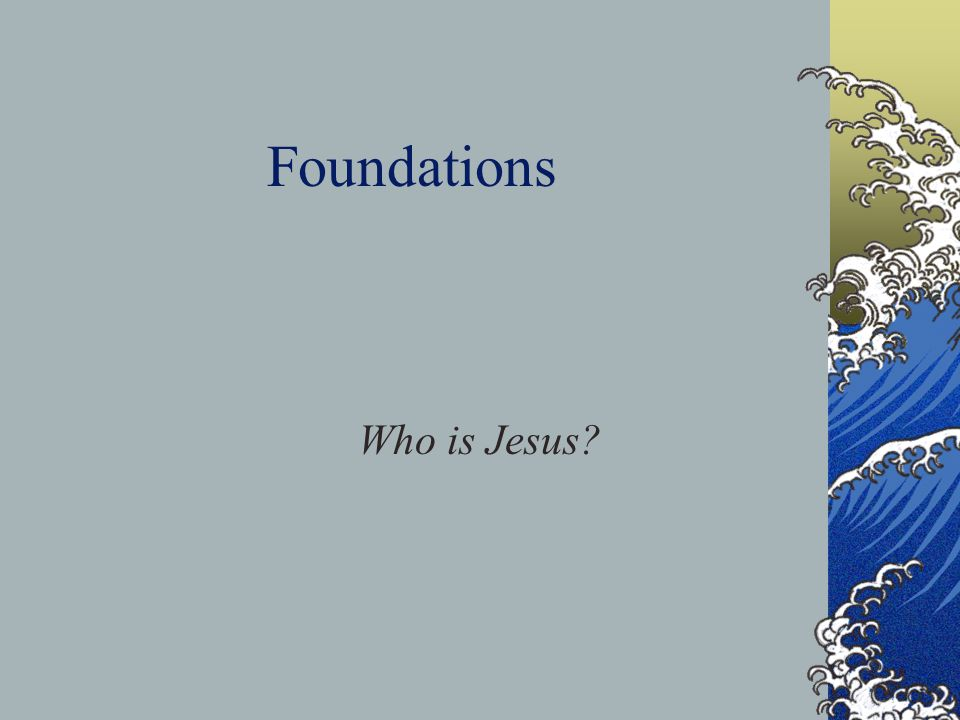 Foundations Who is Jesus?