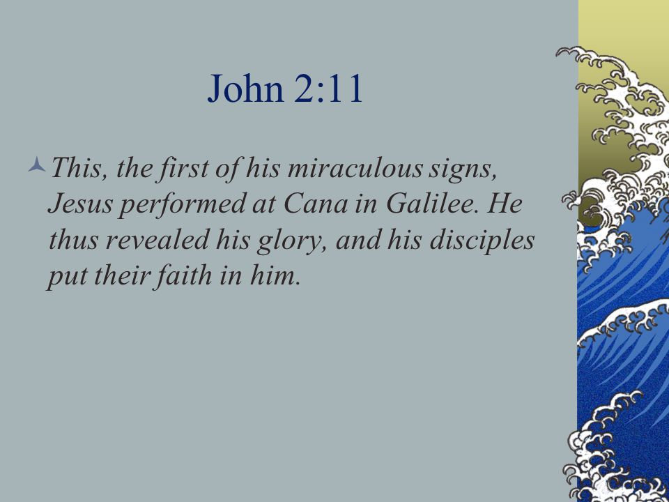 John 2:11 This, the first of his miraculous signs, Jesus performed at Cana in Galilee.