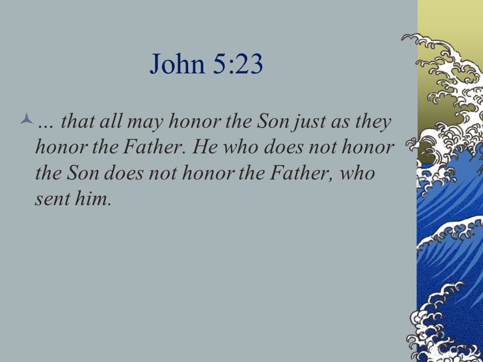 John 5:23 … that all may honor the Son just as they honor the Father.