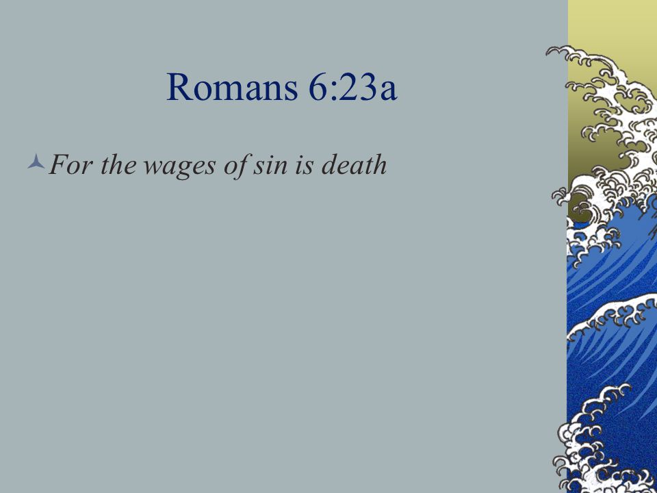 Romans 6:23a For the wages of sin is death