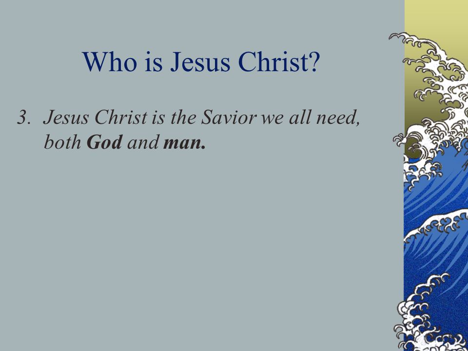 Who is Jesus Christ? 3.Jesus Christ is the Savior we all need, both God and man.