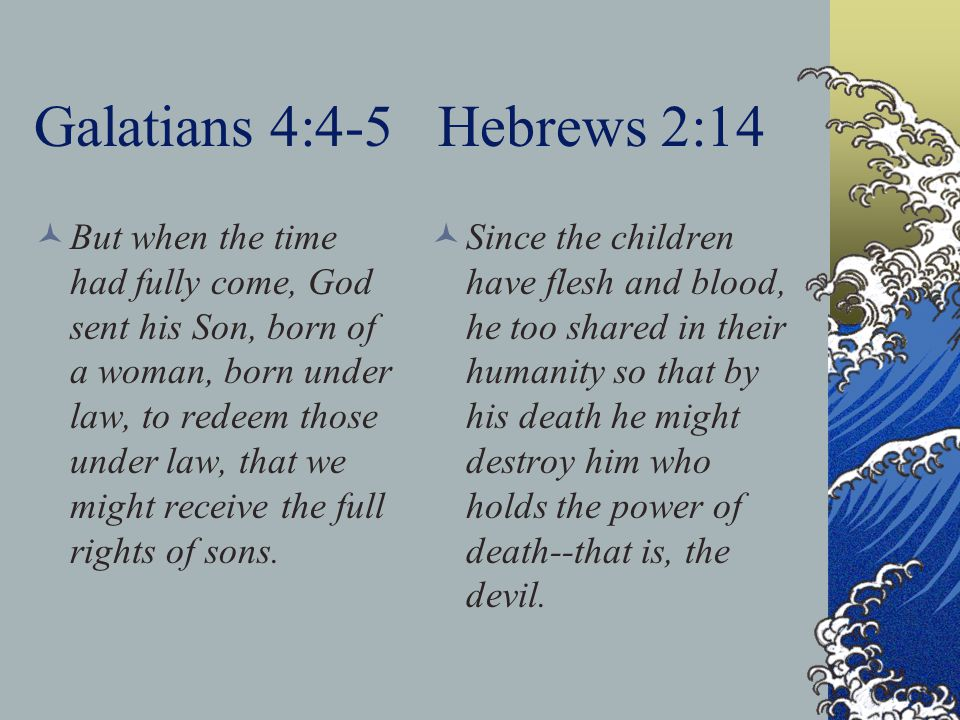 Galatians 4:4-5 Hebrews 2:14 But when the time had fully come, God sent his Son, born of a woman, born under law, to redeem those under law, that we might receive the full rights of sons.