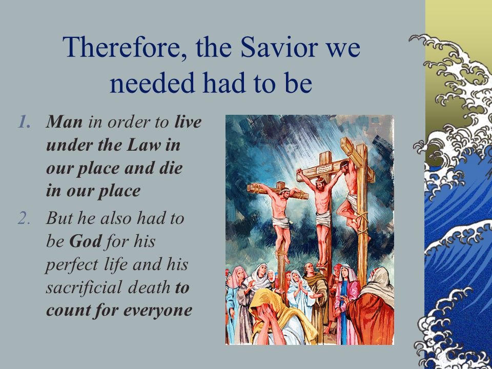Therefore, the Savior we needed had to be 1.Man in order to live under the Law in our place and die in our place 2.But he also had to be God for his perfect life and his sacrificial death to count for everyone