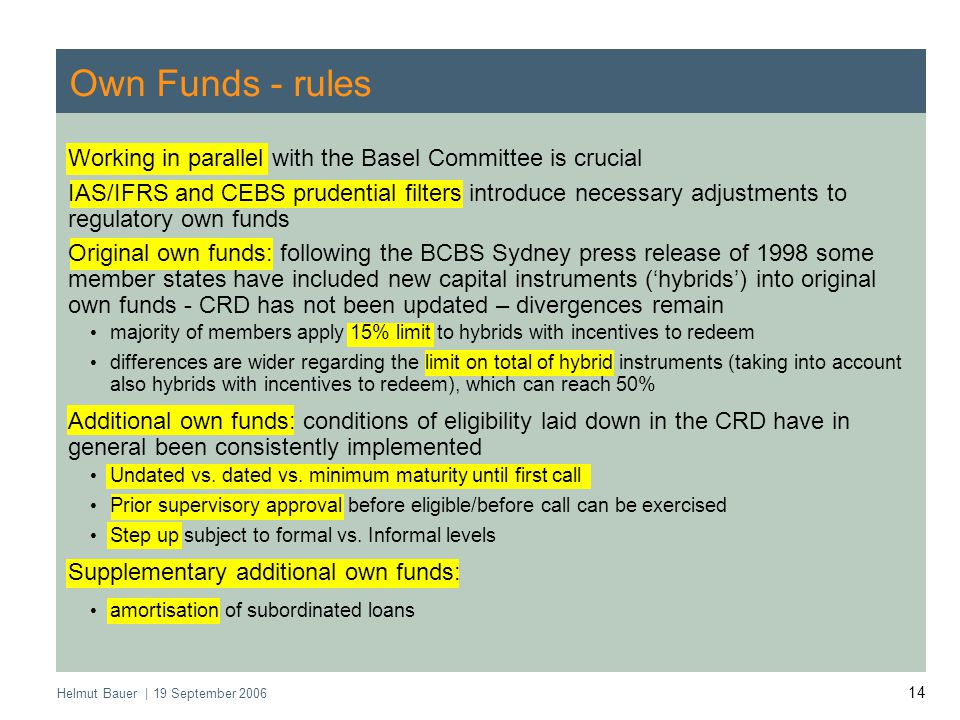 Helmut Bauer | 19 September 2006 14 Own Funds - rules Working in parallel with the Basel Committee is crucial IAS/IFRS and CEBS prudential filters introduce necessary adjustments to regulatory own funds Original own funds: following the BCBS Sydney press release of 1998 some member states have included new capital instruments ('hybrids') into original own funds - CRD has not been updated – divergences remain majority of members apply 15% limit to hybrids with incentives to redeem differences are wider regarding the limit on total of hybrid instruments (taking into account also hybrids with incentives to redeem), which can reach 50% Additional own funds: conditions of eligibility laid down in the CRD have in general been consistently implemented Undated vs.