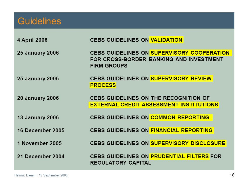 Helmut Bauer | 19 September 2006 18 Guidelines 4 April 2006CEBS GUIDELINES ON VALIDATION 25 January 2006CEBS GUIDELINES ON SUPERVISORY COOPERATION FOR CROSS-BORDER BANKING AND INVESTMENT FIRM GROUPS 25 January 2006CEBS GUIDELINES ON SUPERVISORY REVIEW PROCESS 20 January 2006CEBS GUIDELINES ON THE RECOGNITION OF EXTERNAL CREDIT ASSESSMENT INSTITUTIONS 13 January 2006CEBS GUIDELINES ON COMMON REPORTING 16 December 2005CEBS GUIDELINES ON FINANCIAL REPORTING 1 November 2005CEBS GUIDELINES ON SUPERVISORY DISCLOSURE 21 December 2004CEBS GUIDELINES ON PRUDENTIAL FILTERS FOR REGULATORY CAPITAL