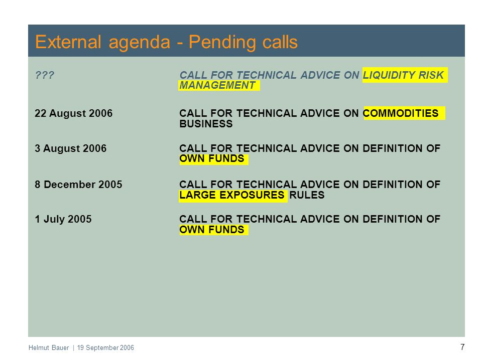 Helmut Bauer | 19 September 2006 7 External agenda - Pending calls CALL FOR TECHNICAL ADVICE ON LIQUIDITY RISK MANAGEMENT 22 August 2006CALL FOR TECHNICAL ADVICE ON COMMODITIES BUSINESS 3 August 2006CALL FOR TECHNICAL ADVICE ON DEFINITION OF OWN FUNDS 8 December 2005CALL FOR TECHNICAL ADVICE ON DEFINITION OF LARGE EXPOSURES RULES 1 July 2005CALL FOR TECHNICAL ADVICE ON DEFINITION OF OWN FUNDS