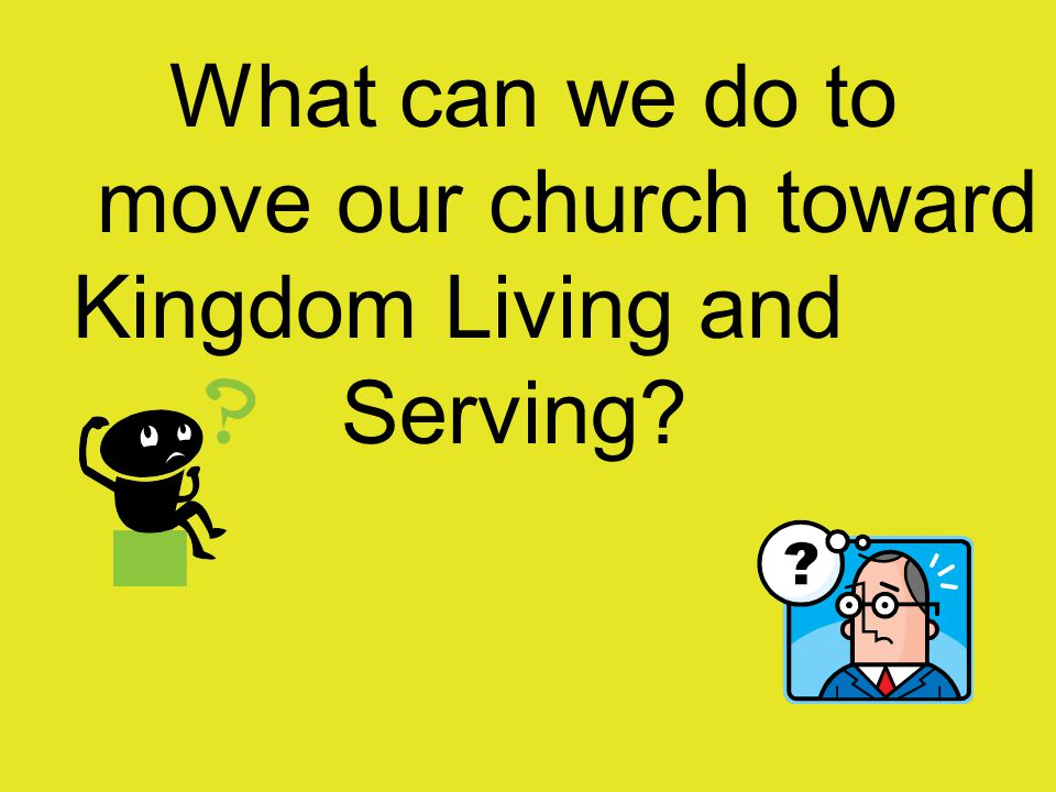 What can we do to move our church toward Kingdom Living and Serving