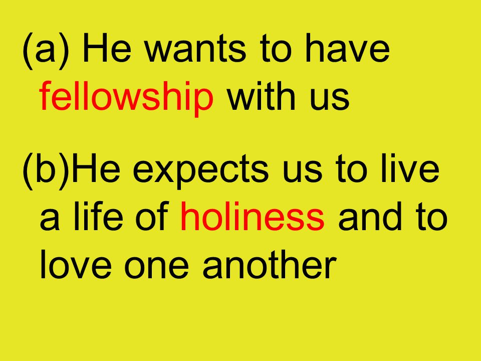 (a) He wants to have fellowship with us (b)He expects us to live a life of holiness and to love one another
