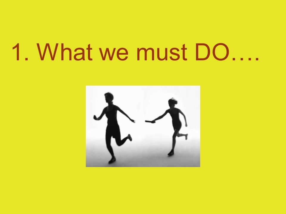 1. What we must DO….