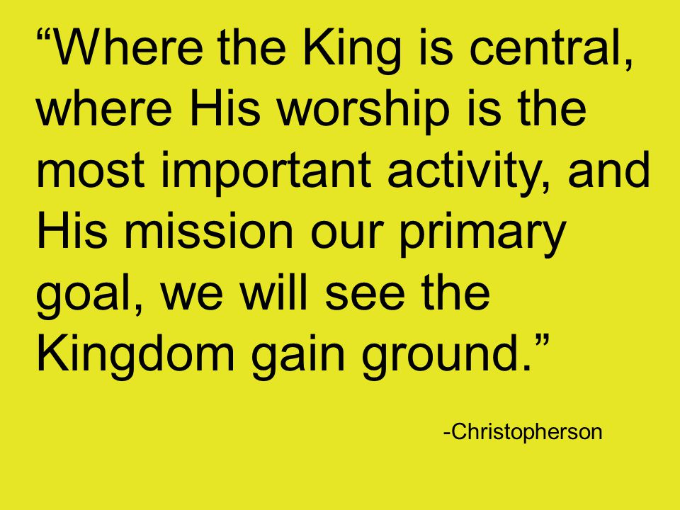 Where the King is central, where His worship is the most important activity, and His mission our primary goal, we will see the Kingdom gain ground. -Christopherson