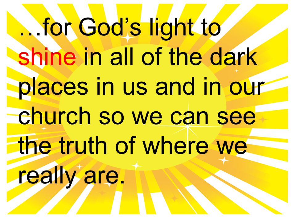 …for God's light to shine in all of the dark places in us and in our church so we can see the truth of where we really are.