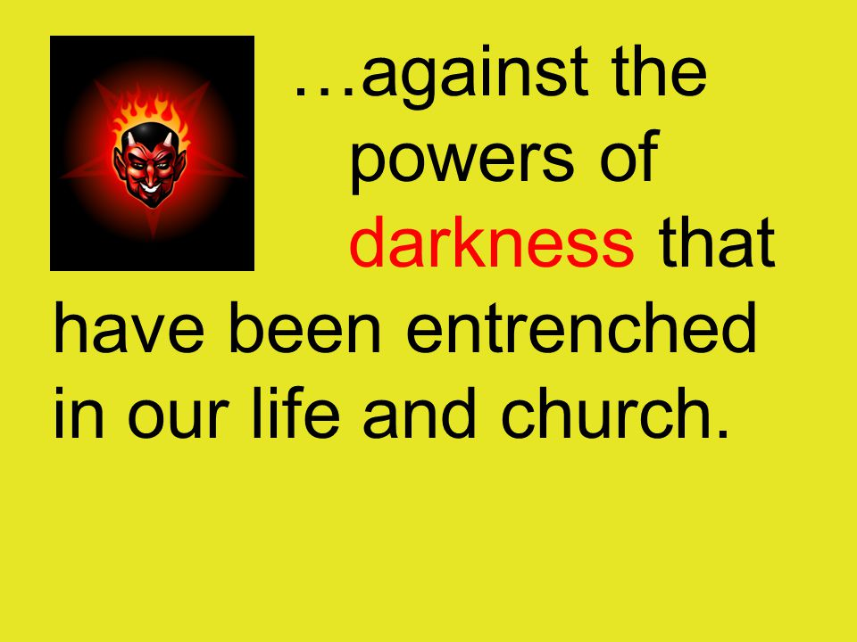 …against the powers of darkness that have been entrenched in our life and church.
