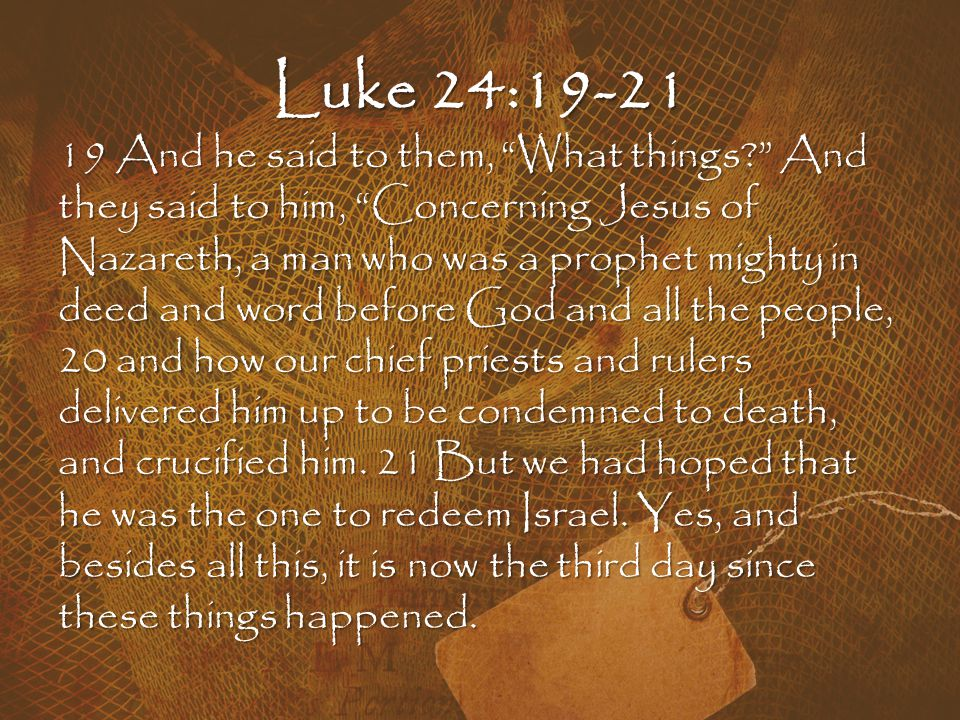 Luke 24:19-21 19 And he said to them, What things? And they said to him, Concerning Jesus of Nazareth, a man who was a prophet mighty in deed and word before God and all the people, 20 and how our chief priests and rulers delivered him up to be condemned to death, and crucified him.