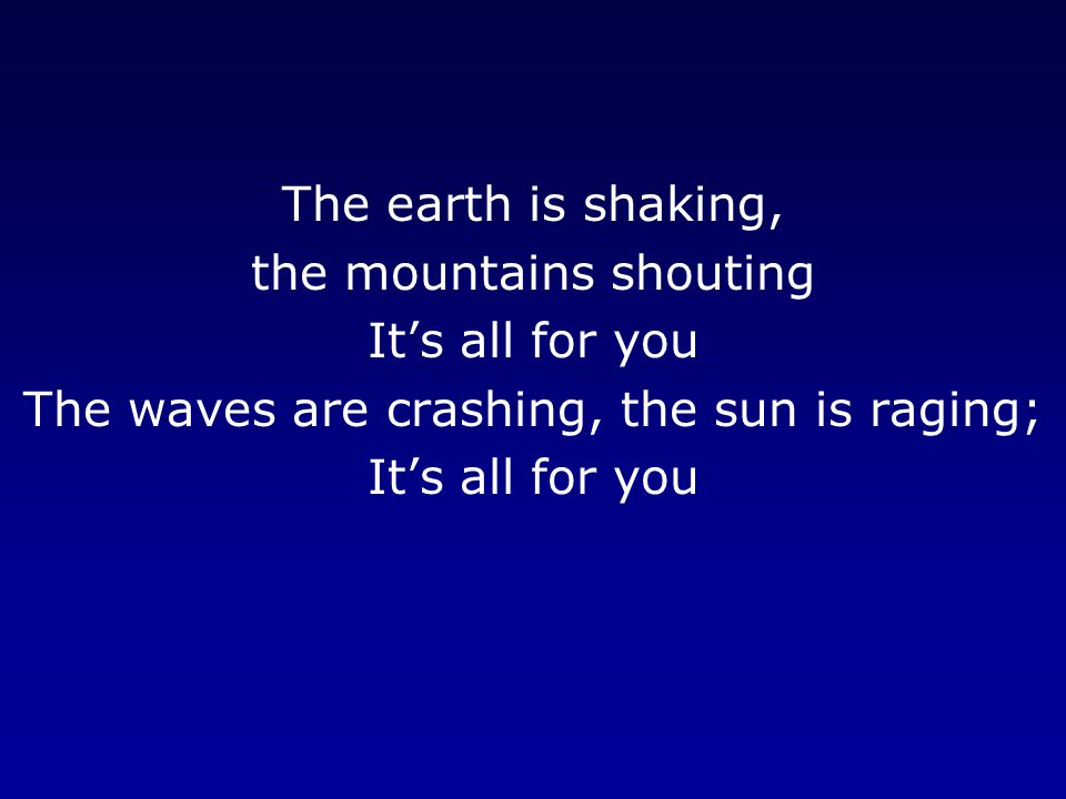 The earth is shaking, the mountains shouting It's all for you The waves are crashing, the sun is raging; It's all for you