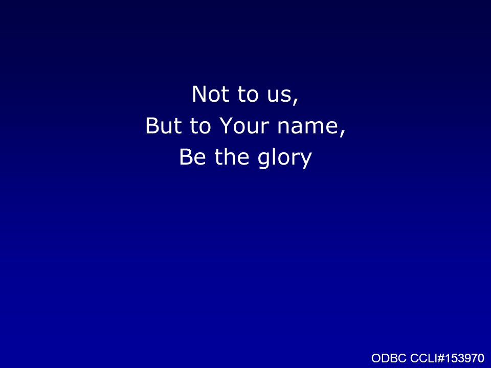 Not to us, But to Your name, Be the glory ODBC CCLI#153970