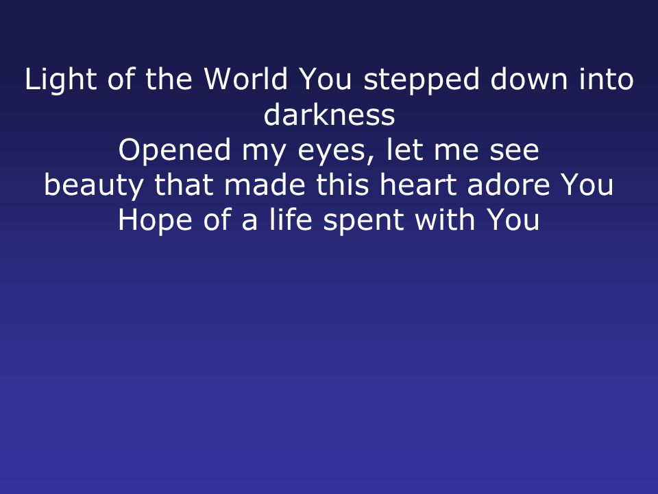 Light of the World You stepped down into darkness Opened my eyes, let me see beauty that made this heart adore You Hope of a life spent with You