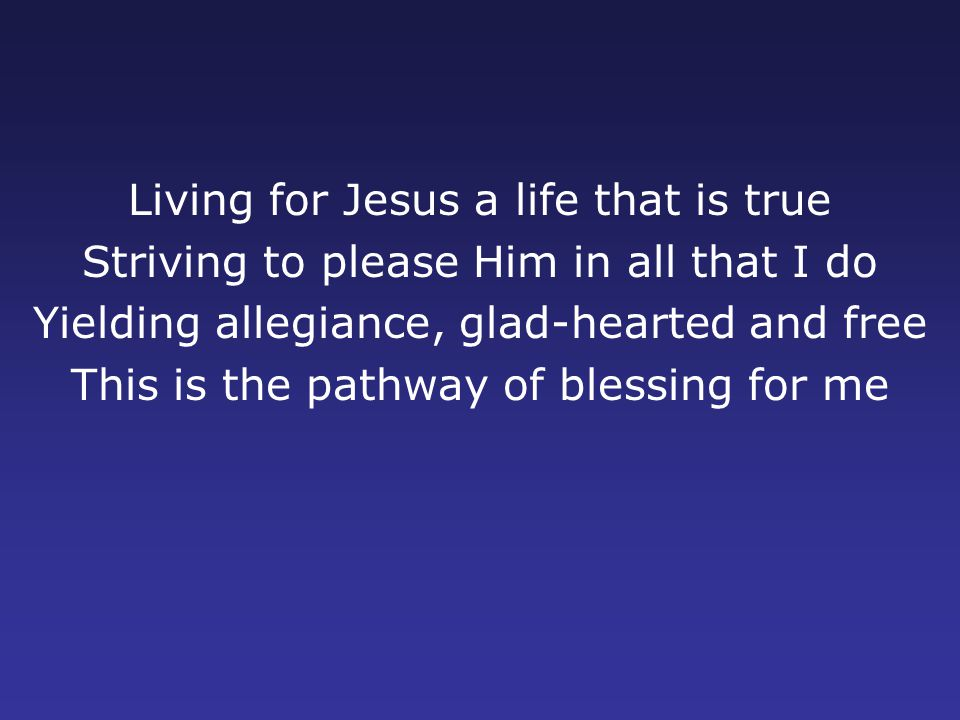 Living for Jesus a life that is true Striving to please Him in all that I do Yielding allegiance, glad-hearted and free This is the pathway of blessing for me