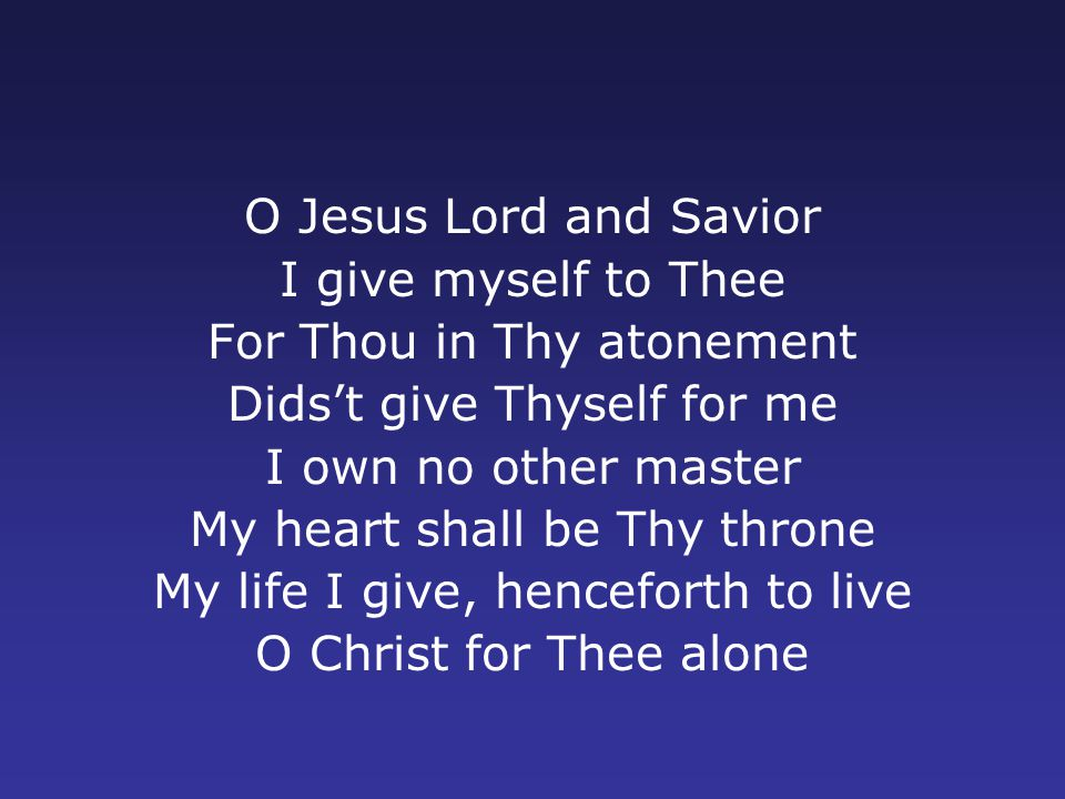O Jesus Lord and Savior I give myself to Thee For Thou in Thy atonement Dids't give Thyself for me I own no other master My heart shall be Thy throne My life I give, henceforth to live O Christ for Thee alone