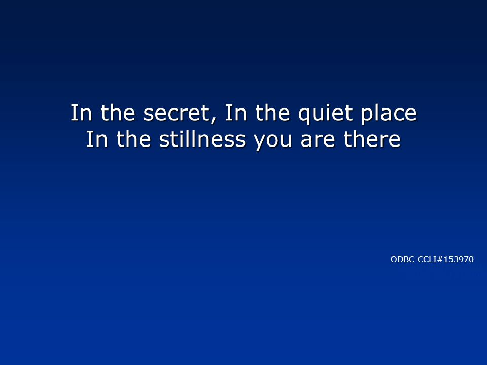 In the secret, In the quiet place In the stillness you are there ODBC CCLI#153970