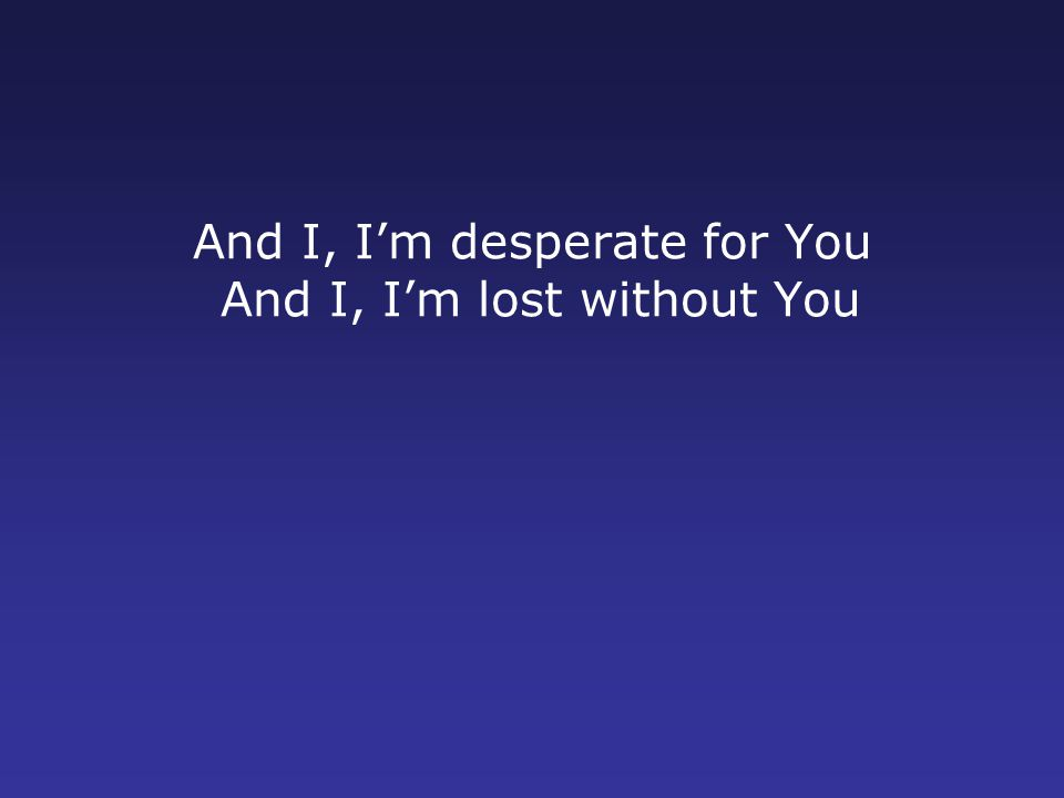 And I, I'm desperate for You And I, I'm lost without You