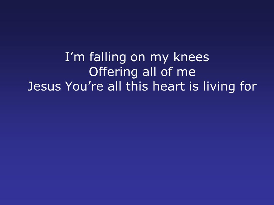 I'm falling on my knees Offering all of me Jesus You're all this heart is living for