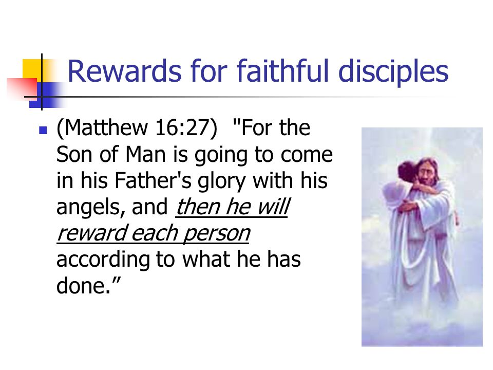 Rewards for faithful disciples (Matthew 16:27) For the Son of Man is going to come in his Father s glory with his angels, and then he will reward each person according to what he has done.