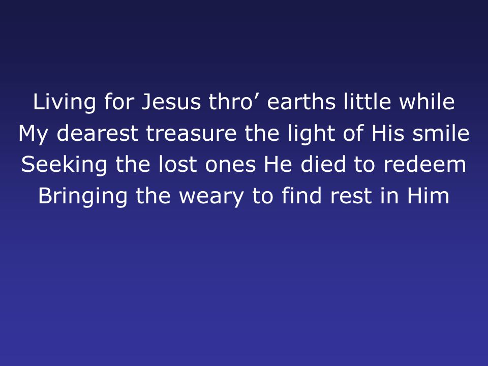 Living for Jesus thro' earths little while My dearest treasure the light of His smile Seeking the lost ones He died to redeem Bringing the weary to find rest in Him