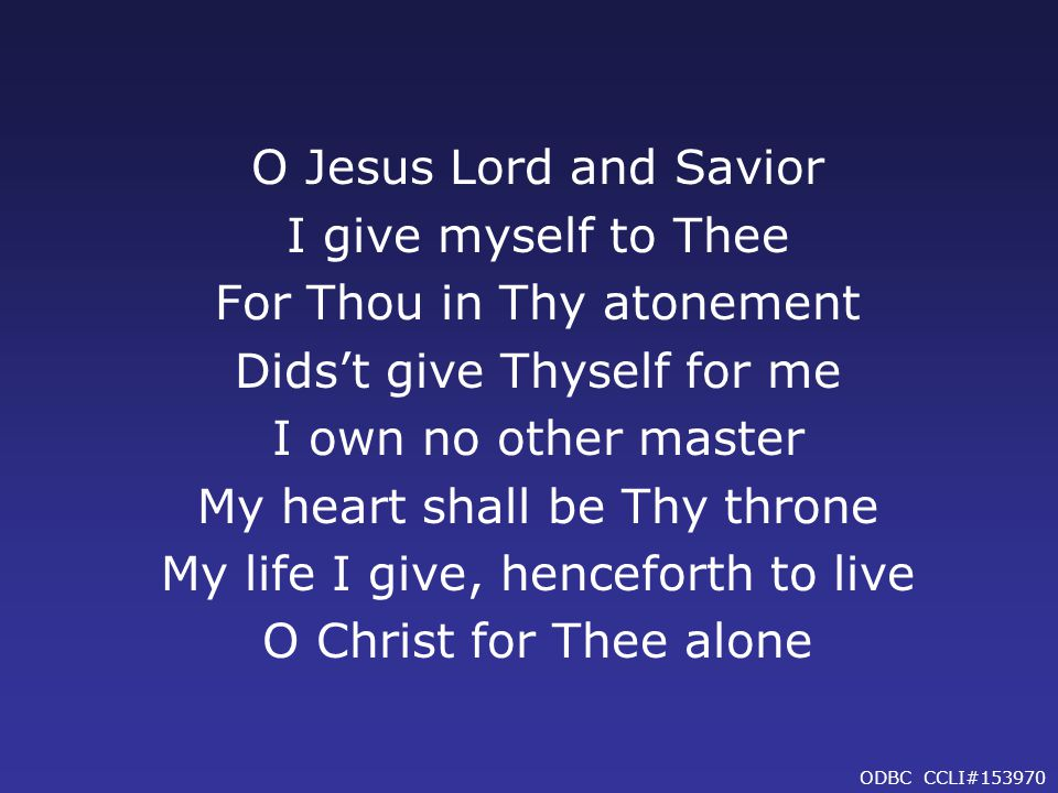 O Jesus Lord and Savior I give myself to Thee For Thou in Thy atonement Dids't give Thyself for me I own no other master My heart shall be Thy throne My life I give, henceforth to live O Christ for Thee alone ODBC CCLI#153970