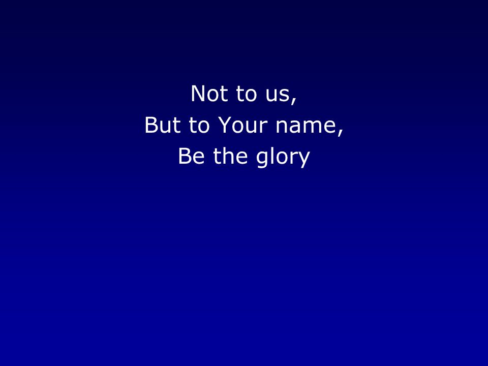 Not to us, But to Your name, Be the glory