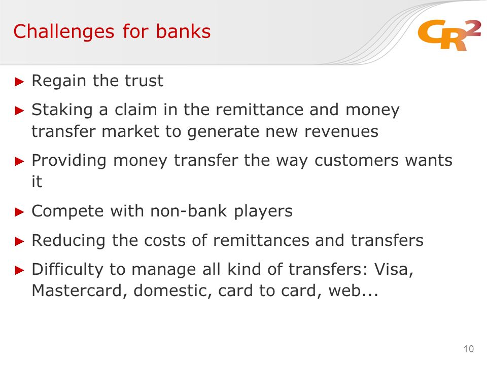 Challenges for banks ► Regain the trust ► Staking a claim in the remittance and money transfer market to generate new revenues ► Providing money transfer the way customers wants it ► Compete with non-bank players ► Reducing the costs of remittances and transfers ► Difficulty to manage all kind of transfers: Visa, Mastercard, domestic, card to card, web...