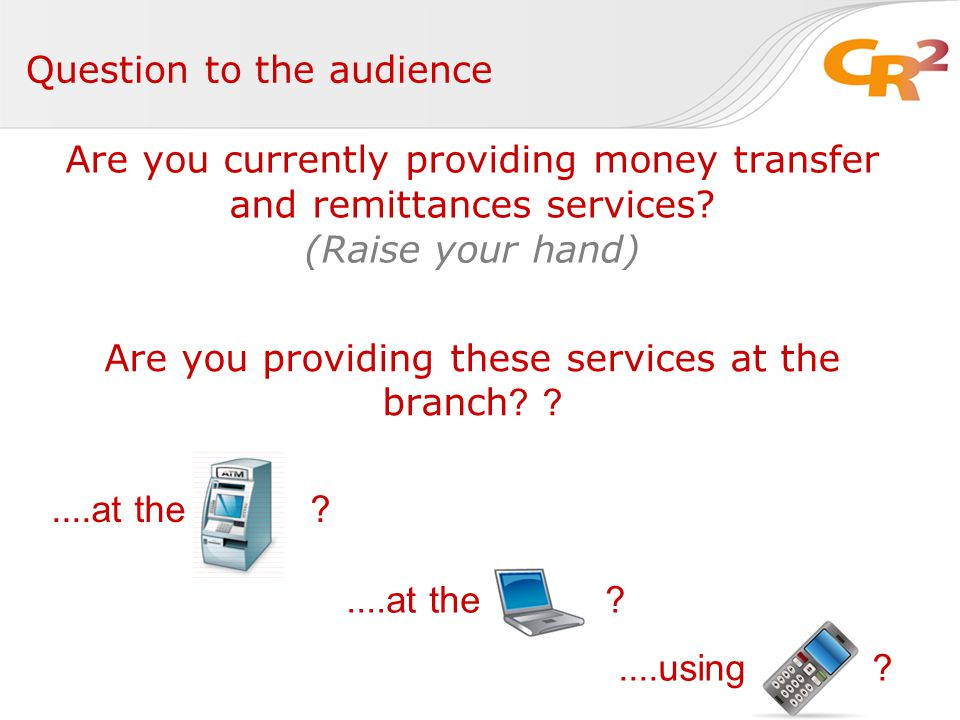 Question to the audience Are you currently providing money transfer and remittances services.