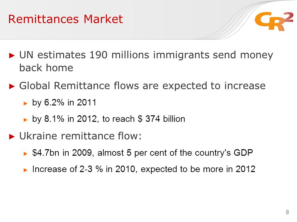 ► UN estimates 190 millions immigrants send money back home ► Global Remittance flows are expected to increase ► by 6.2% in 2011 ► by 8.1% in 2012, to reach $ 374 billion ► Ukraine remittance flow: ► $4.7bn in 2009, almost 5 per cent of the country s GDP ► Increase of 2-3 % in 2010, expected to be more in 2012 8