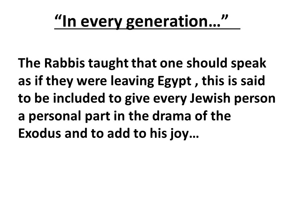 In every generation… The Rabbis taught that one should speak as if they were leaving Egypt, this is said to be included to give every Jewish person a personal part in the drama of the Exodus and to add to his joy…