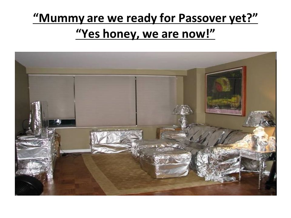 Mummy are we ready for Passover yet Yes honey, we are now!
