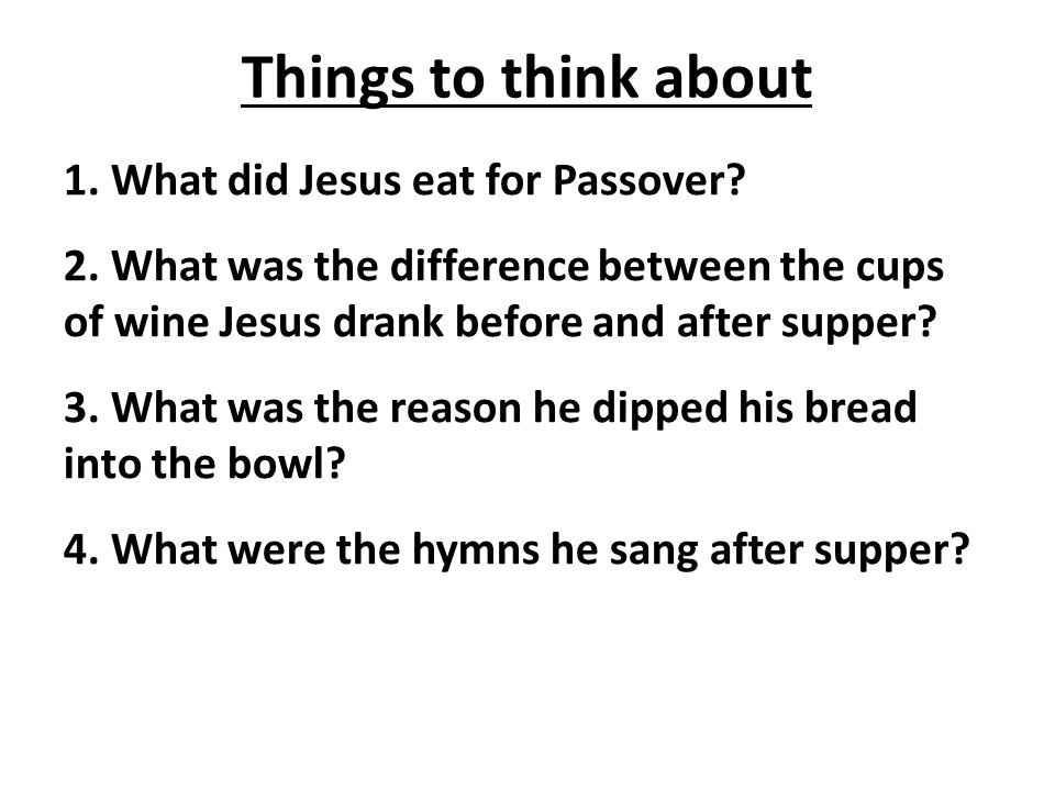Things to think about 1. What did Jesus eat for Passover.