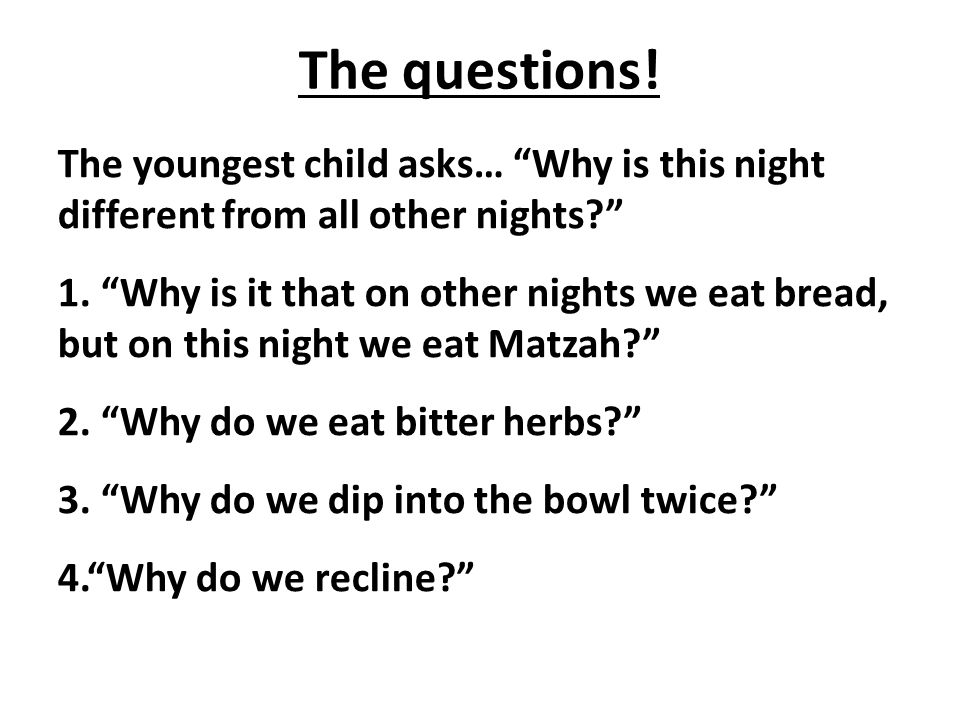 The questions. The youngest child asks… Why is this night different from all other nights 1.