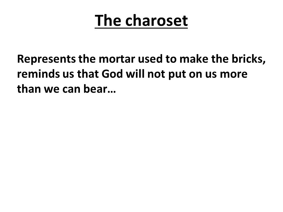 The charoset Represents the mortar used to make the bricks, reminds us that God will not put on us more than we can bear…