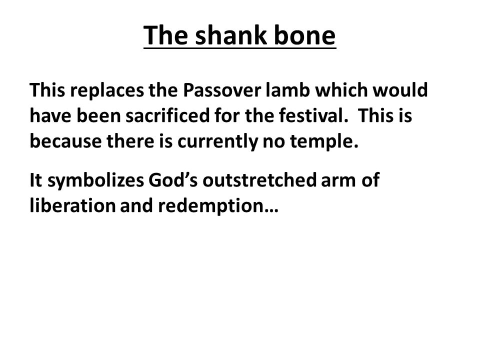 The shank bone This replaces the Passover lamb which would have been sacrificed for the festival.