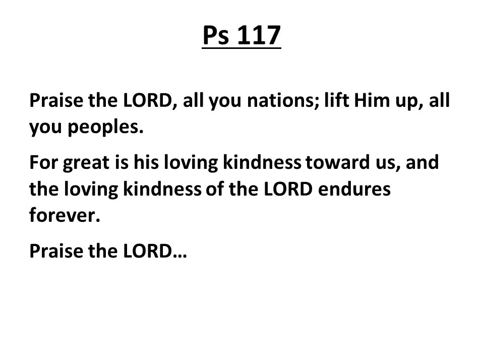 Ps 117 Praise the LORD, all you nations; lift Him up, all you peoples.