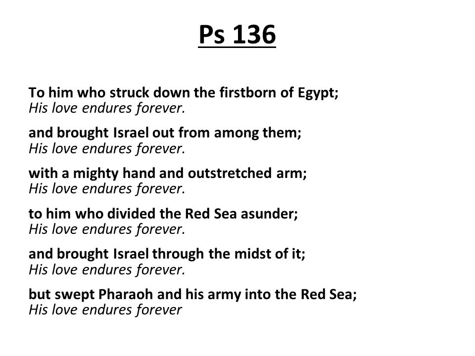 Ps 136 To him who struck down the firstborn of Egypt; His love endures forever.