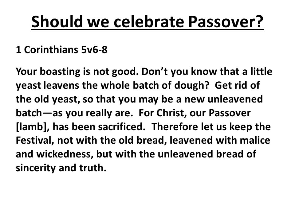 Should we celebrate Passover. 1 Corinthians 5v6-8 Your boasting is not good.