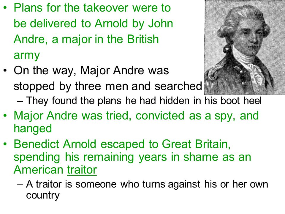 Plans for the takeover were to be delivered to Arnold by John Andre, a major in the British army On the way, Major Andre was stopped by three men and searched –They found the plans he had hidden in his boot heel Major Andre was tried, convicted as a spy, and hanged Benedict Arnold escaped to Great Britain, spending his remaining years in shame as an American traitor –A traitor is someone who turns against his or her own country
