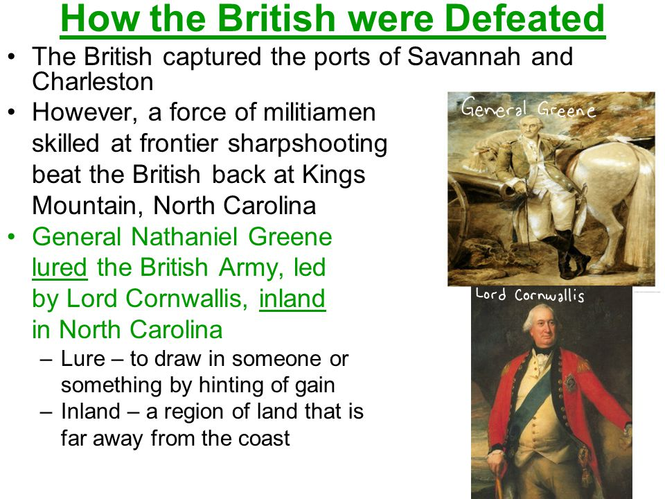 How the British were Defeated The British captured the ports of Savannah and Charleston However, a force of militiamen skilled at frontier sharpshooting beat the British back at Kings Mountain, North Carolina General Nathaniel Greene lured the British Army, led by Lord Cornwallis, inland in North Carolina –Lure – to draw in someone or something by hinting of gain –Inland – a region of land that is far away from the coast