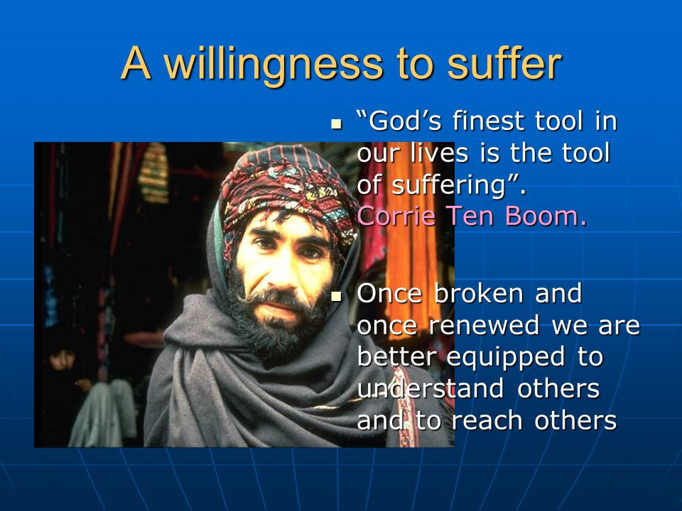 "A willingness to suffer ""God's finest tool in our lives is the tool of suffering"". Corrie Ten Boom. ""God's finest tool in our lives is the tool of suf"